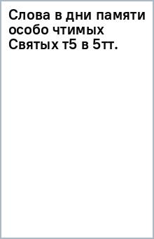 Слова в дни памяти особо чтимых Святых т5 [в 5тт.]