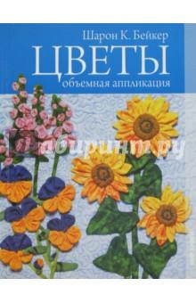 Бейкер Шарон К. Цветы. Объемная аппликация