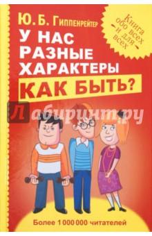 У нас разные характеры… Как быть?Популярная психология<br>Шумные и спокойные, подозрительные и простодушные, яркие и скромные - какие они, наши близкие, друзья, коллеги? Новая книга Юлии Борисовны Гиппенрейтер - самого известного в России психолога и автора бестселлера Общаться с ребенком. Как?, - содержит ответы на жизненные вопросы. <br>Существует ли идеальная совместимость и как подобрать партнера? Как строить отношения и разрешать конфликты? Что такое трудный характер и можно ли его изменить? Что влияет на нас больше: качества врожденные или заложенные воспитанием? Примеры из жизни и практические рекомендации помогут по-новому взглянуть на других и лучше узнать себя.<br>Юлия Борисовна Гиппентейтер - профессор Московского университета, доктор психологических наук, известный ученый и талантливый педагог, автор многочисленных статей, монографий, учебных пособий. Профессиональные интересы автора лежат в различных областях - от психологии познания до психологии личности. В последние десятилетия Ю.Б. Гиппенрейтер интенсивно занимается практической психологией: консультирует по детским и семейным проблемам, вопросам личностного роста и самоопределения, проводит тренинги общения.<br>