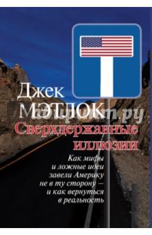 Сверхдержавные иллюзии. Как мифы и ложные идеи завели Америку не в ту сторону - и как вернутьсяПолитология<br>Джек Мэтлок, американский дипломат, известный российскому читателю, прежде всего как посол США в нашей стране в 1987-1991 годах. Его новая книга посвящена ключевым проблемам внешней политики США после холодной войны, а точнее, глубокому и острокритичному анализу принципиально ошибочного курса США в основных вопросах мировой политики.<br>Одно из центральных мест в книге занимает Россия и российско-американские отношения. Трезвый и вдумчивый взгляд многоопытного дипломата и исследователя не меняет того, что Дж. Мэтлак пишет о России с таким уважением и пониманием нашей страны, какое не часто встретишь даже у российских авторов.<br>Книга заслуживает безусловного внимания и специалистов, и всех, кого волнуют судьбы нашей страны в окружающем ее мире.<br>