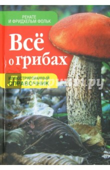 Всё о грибах. Иллюстрированный справочник