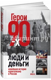 Герои 90-х. Люди и деньги. Новейшая история капитализма в России