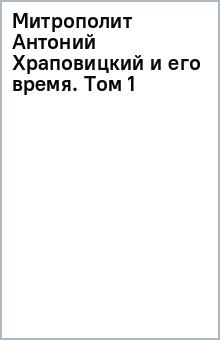 Митрополит Антоний Храповицкий и его время. Том 1