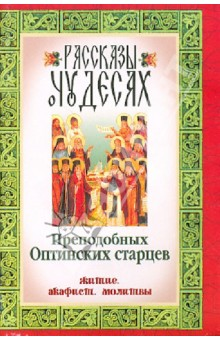 Рассказы о чудесах Преподобных Оптинских старцев. Житие. Акафист. Молитвы