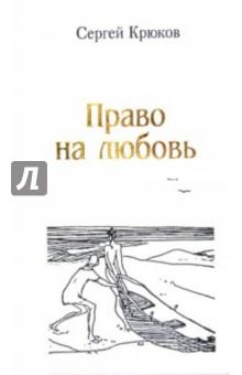 Крюков Сергей Константинович » Право на любовь. Лирика 2005-2012