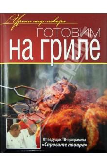 Ивлев Константин, Рожков Юрий, Болотов Сергей Готовим на гриле