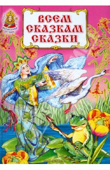 Всем сказкам сказкиРусские народные сказки<br>Красочно иллюстрированный сборник русских народных сказок.<br>Для дошкольного и младшего школьного возраста.<br>