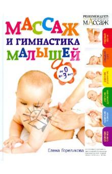 Гореликова Елена Аркадьевна Массаж и гимнастика малышей. От 0 до 3