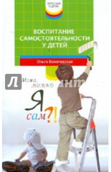 Вологодская Ольга Павловна Воспитание самостоятельности у детей. Мама, можно я сам?!