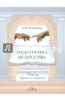 Неменский Борис Михайлович Педагогика искусства. Видеть, ведать и творить. Книга для учителей общеобразовательных учреждений
