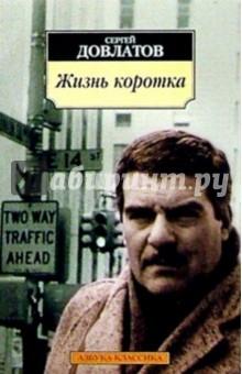 Довлатов Сергей Донатович Жизнь коротка: рассказы