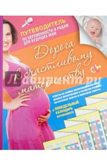 Дорога к счастливому материнству. Путеводитель по беременности и родам для будущих мам