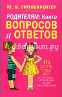 Гиппенрейтер Юлия Борисовна Родителям. Книга вопросов и ответов. Что делать, чтобы дети хотели учиться, умели дружить...