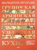 Грузинская, армянская, азербайджанская, узбекская кухня: национальные рецепты от знаменитых поваров