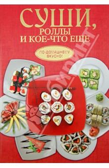 Суши, роллы и кое-что ещёБлюда из рыбы и морепродуктов<br>В этой книге представлены новые рецепты оригинальных японских блюд. Салаты, темпура, суши и роллы, горячие блюда из мяса, птицы, морепродуктов и овощей, супы и похлебки наверняка придутся по вкусу ценителям японской кулинарии.<br>