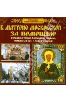 Путеводитель православного паломника. К Матроне Московской - за помощью
