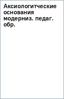 Аксиологитческие основания модерниз. педаг. обр.