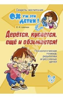 Шапиро Екатерина Игоревна Дерется, кусается, еще и обзывается! Психологическая помощь родителям агрессивных детей