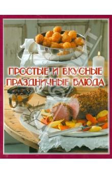 Простые и вкусные праздничные блюдаОбщие сборники рецептов<br>Составитель: Елена Руфанова.<br>