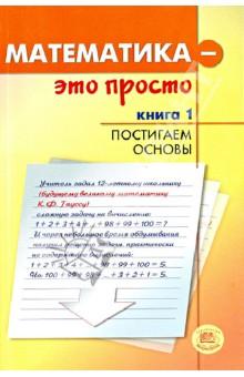 Математика - это просто. В 3-х книгах. Книга 1. Постигаем основы