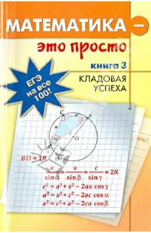 Математика - это просто. Для выпускников и абитуриентов. В 3-х книгах. Книга 3. Кладовая успехаПодготовка в вуз<br>Пособие поможет старшеклассникам и абитуриентам научиться решать сложные математические задачи, опираясь на знания, полученные в рамках школьной программы.<br>В первой книге рассматриваются базовые формулы и стандартные приемы, во второй - способы проверки, в третьей - нестандартные методы и идеи решения задач.<br>