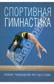 Спортивная гимнастика. Полное руководство по подготовке.