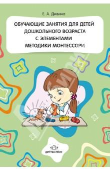 Дивина Елена Александровна Обучающие занятия для детей дошкольного возраста с элементами методики Монтессори