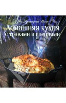 Домашняя кухня с травами и специями. Твоя кулинарная книга