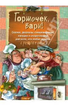 Горшочек, вари! Сказки,рассказы, стихотворения, загадки и скороговорки для всех... с рецептами