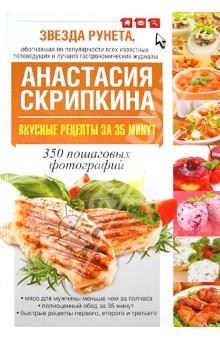 Скрипкина Анастасия Юрьевна Вкусные рецепты за 35 минут. 350 пошаговых фотографий