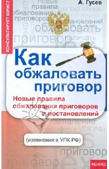 Как обжаловать приговор. Новые правила обжалования приговоров и постановлений (изменения в УПК РФ)