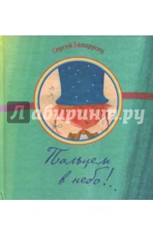 Пальцем в небо!..Отечественная поэзия для детей<br>Красочно иллюстрированный сборник стихов Сергея Белорусца.<br>Для детей до 3-х лет.<br>