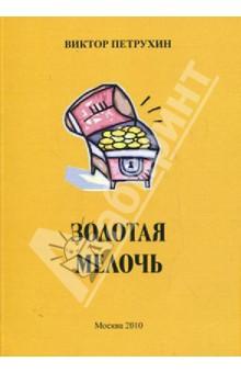 Золотая мелочьСовременная отечественная поэзия<br>В сборник вошли короткие стихотворения Виктора Петрухина.<br>