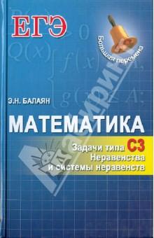 Балаян Эдуард Николаевич Математика. Задачи типа С3: неравенства и системы неравенств