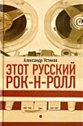 Александр Устинов: Этот русский рок-н-ролл. В 2 книгах. Книга 1