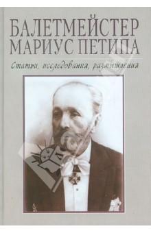 Балетмейстер Мариус Петипа. Сборник статей