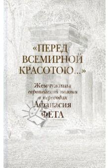 Перед всемирной красотою... . Жемчужины европейской поэзии в переводах Афанасия Фета