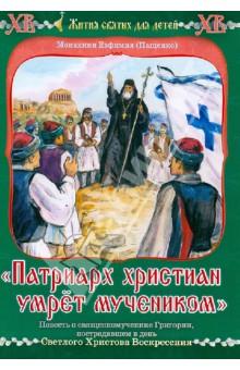 """""""Патриарх христиан умрет мучеником"""". Повесть о священномученнике Григории"""