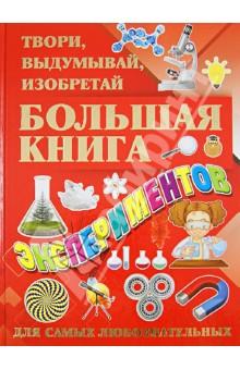 Большая книга экспериментов. Твори, выдумывай, изобретай