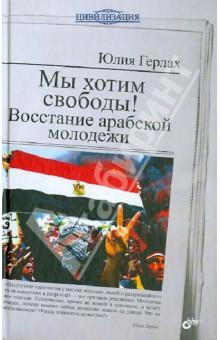 Мы хотим свободы! Восстание арабской молодежиПолитология<br>Весной 2011 года протесты арабской молодежи начались сначала в Тунисе, а затем в Египте и после в Ливии, Бахрейне, Сирии и Йемене. Автор книги, Юлия Герлах, которая уже 15 лет изучает исламские молодежные движения, а с 2008 года живет в Каире, где работает журналистом, переносит читателей в мятежный Египет. Она беседует с участниками тех событий, анализирует происходящее, ставит вопрос о будущем страны и всего региона.<br>