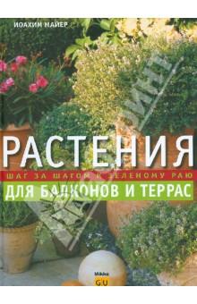 Растения для балконов и террас. Шаг за шагом к зеленому раюСадовые растения<br>Красочная, богато иллюстрированная книга содержит информацию о всевозможных видах декоративных растений, способах их выращивания, о борьбе с вредителями и болезнями, а также включает полезные советы и рекомендации специалистов по созданию цветущих оазисов на балконах и террасах.<br>