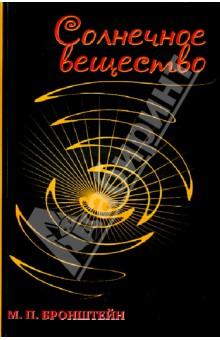 Солнечное вещество. Лучи икс. Изобретатели радиотелеграфаФизические науки. Астрономия<br>Книга Солнечное вещество, принадлежащая перу безвременно погибшего талантливого физика Матвея Петровича Бронштейна, представляет собой незаурядное явление в области мировой популярной литературы. Она написана настолько просто и увлекательно, что чтение ее, пожалуй, равно интересно любому читателю от школьника до физика-профессионала. Раз начав ее, трудно удержаться и не дочитать до конца. (Лев Ландау, 1956 г.)<br>