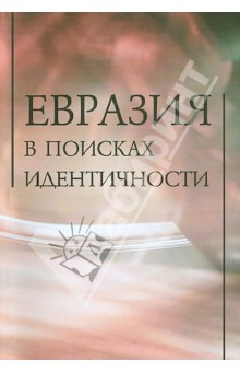 Евразия в поисках идентичностиПолитология<br>В книге рассматривается одна из сложнейших проблем современности - место  России в глобальном мире и системе международных отношений.<br>