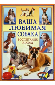 Ваша любимая собака. Воспитание и уход