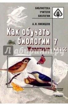 Никишов Александр Иванович Как обучать биологии. Животные. 7 класс