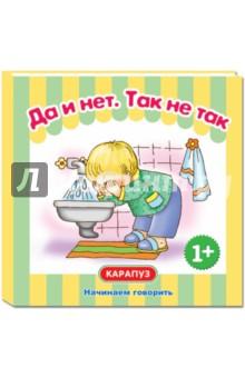 Да и нет. Так не такРазвитие речи, логопедия для дошкольников<br>Эта книга создана специально для того, чтобы посредством беседы по картинкам вызвать у вашего малыша желание разговаривать с вами жестами, словами и простейшими фразами. Вы знаете, как охотно участвует ребенок в игре или в чтении книжек, если испытывает эмоциональный подъем и интерес. А вызвать его может ваше неравнодушное участие, картинки с понятными сюжетами и персонаж, с которыми малыш легко отождествит себя.<br>Эффект усилится, если вы будете не читать, а эмоционально проговаривать текст, ждать повтора отдельных слов и звукоподражаний (они выделены жирным шрифтом) и всемерно подбадривать малыша.<br>Эффект вы почувствуете быстро! Успехов в общении!<br>