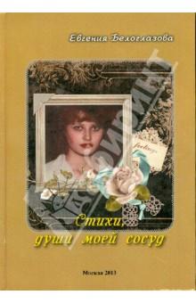 Стихи, души моей сосудСовременная отечественная поэзия<br>Вашему вниманию предлагается сборник стихов Евгении Белоглазовой Стихи, души моей сосуд.<br>