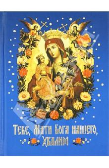 Тебе, Мати Бога нашего, хвалим. Богородичные сотницы