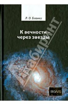К вечности - через звездыЗападная философия<br>Книга представляет собой философско-мистическое сочинение, часто цитируемое во второй половине XX столетия. Для самого Бланки теория множества миров служит основанием революционной практики, конечная цель которой - радикальное обновление мироздания.<br>