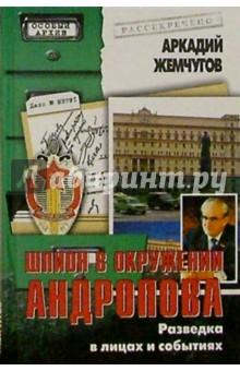 Жемчугов Аркадий Алексеевич Шпион в окружении Андропова. Разведка в лицах и событиях